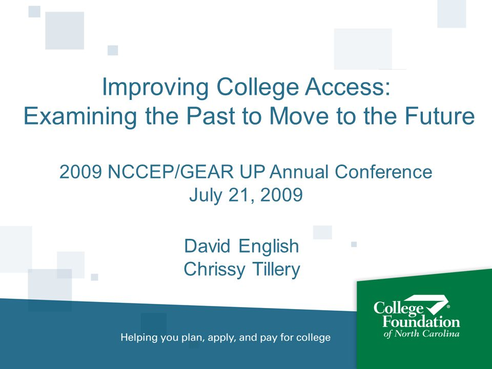 Improving College Access: Examining the Past to Move to the Future David English Chrissy Tillery 2009 NCCEP/GEAR UP Annual Conference July 21, 2009
