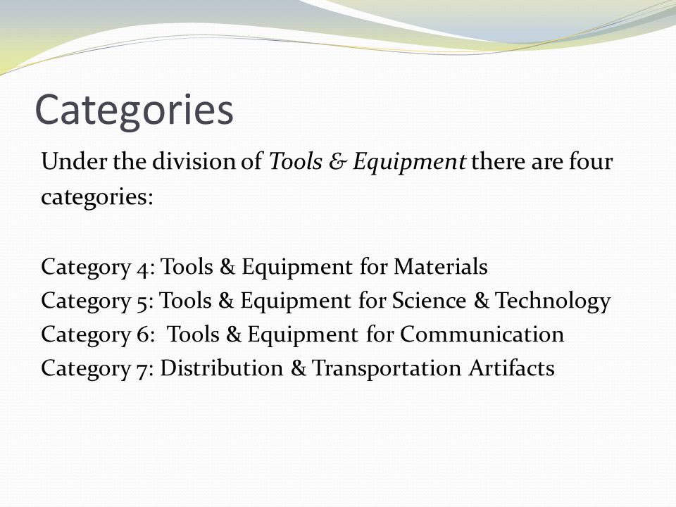 Categories Under the division of Tools & Equipment there are four categories: Category 4: Tools & Equipment for Materials Category 5: Tools & Equipment for Science & Technology Category 6: Tools & Equipment for Communication Category 7: Distribution & Transportation Artifacts