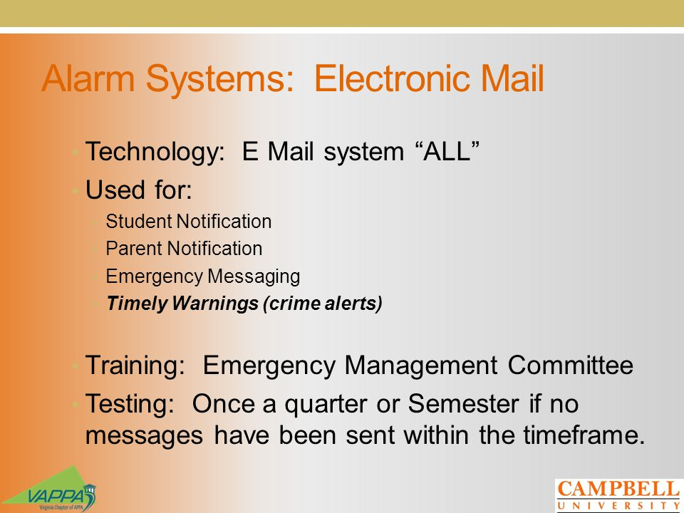 Alarm Systems: Electronic Mail Technology: E Mail system ALL Used for: Student Notification Parent Notification Emergency Messaging Timely Warnings (crime alerts) Training: Emergency Management Committee Testing: Once a quarter or Semester if no messages have been sent within the timeframe.