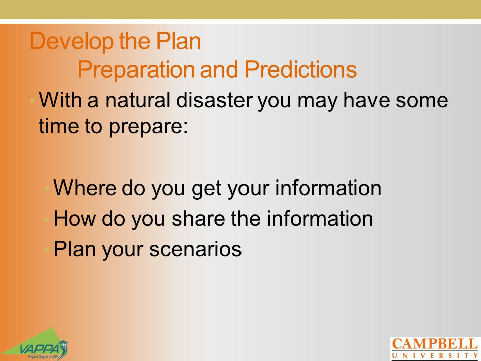 Develop the Plan Preparation and Predictions With a natural disaster you may have some time to prepare: Where do you get your information How do you share the information Plan your scenarios