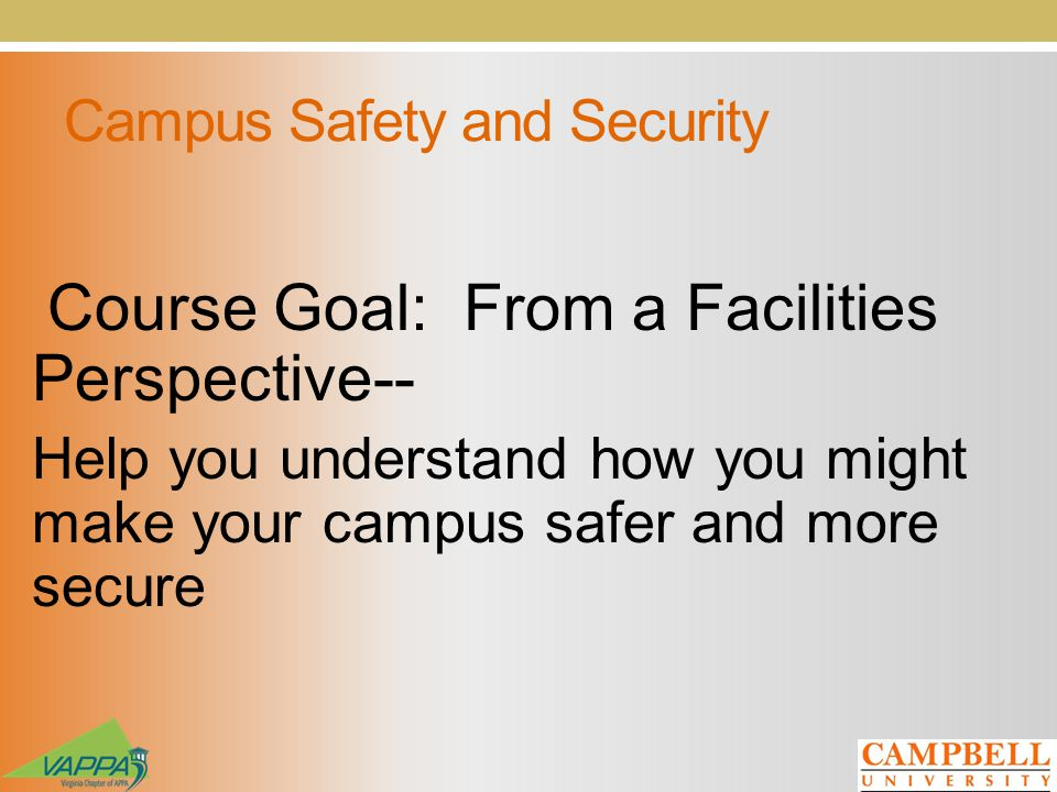 Campus Safety and Security Course Goal: From a Facilities Perspective-- Help you understand how you might make your campus safer and more secure