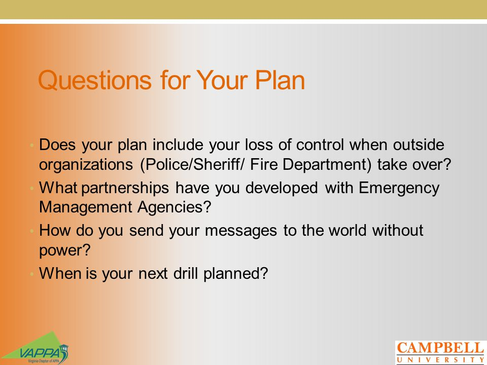 Questions for Your Plan Does your plan include your loss of control when outside organizations (Police/Sheriff/ Fire Department) take over? What partn