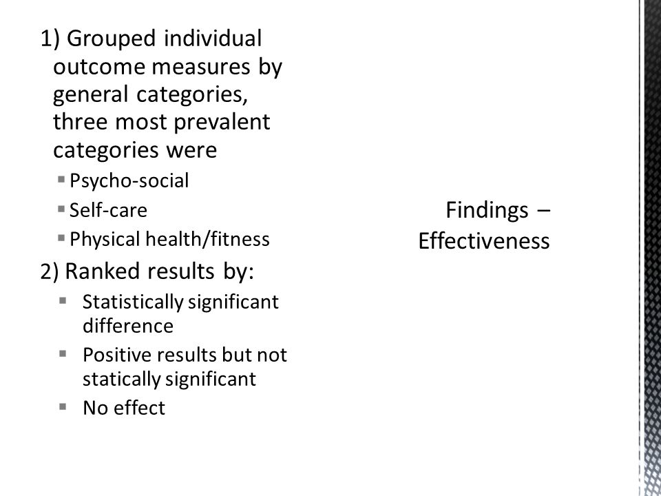 1) Grouped individual outcome measures by general categories, three most prevalent categories were Psycho-social Self-care Physical health/fitness 2) Ranked results by: Statistically significant difference Positive results but not statically significant No effect