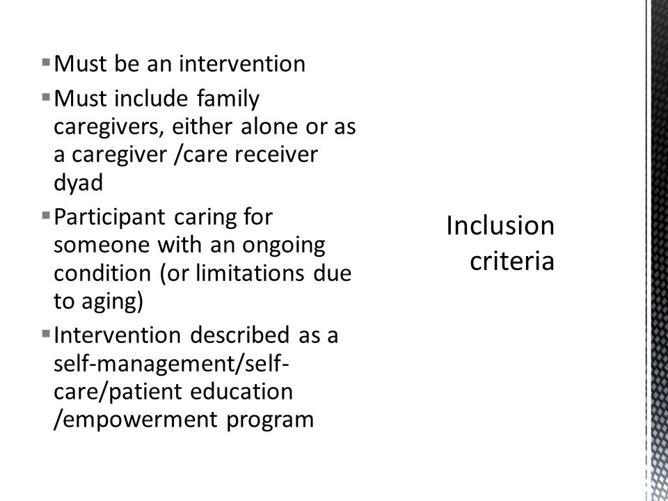 Must be an intervention Must include family caregivers, either alone or as a caregiver /care receiver dyad Participant caring for someone with an ongoing condition (or limitations due to aging) Intervention described as a self-management/self- care/patient education /empowerment program
