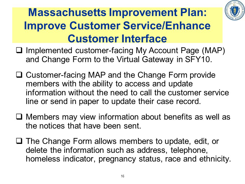 16 Massachusetts Improvement Plan: Improve Customer Service/Enhance Customer Interface Implemented customer-facing My Account Page (MAP) and Change Form to the Virtual Gateway in SFY10.
