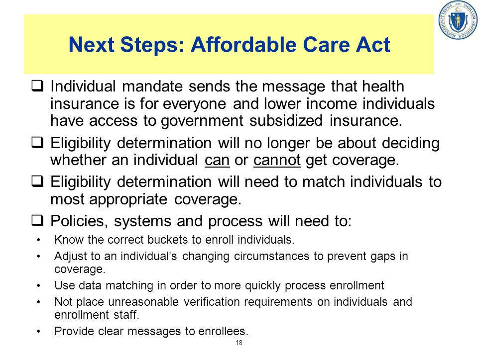 18 Next Steps: Affordable Care Act Individual mandate sends the message that health insurance is for everyone and lower income individuals have access to government subsidized insurance.