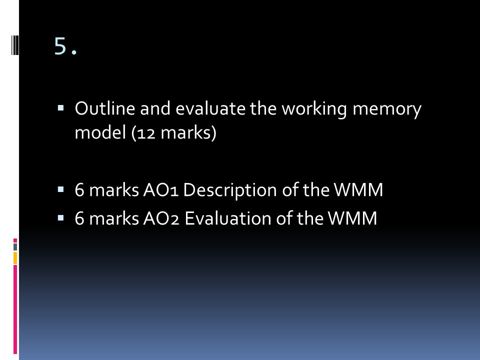 5. Outline and evaluate the working memory model (12 marks) 6 marks AO1 Description of the WMM 6 marks AO2 Evaluation of the WMM