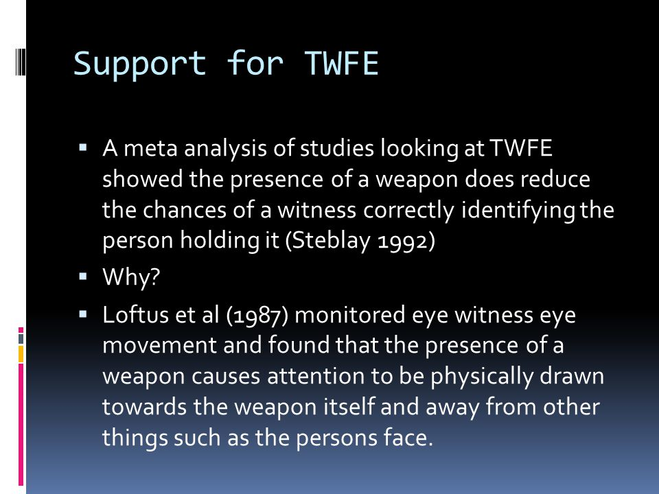 A meta analysis of studies looking at TWFE showed the presence of a weapon does reduce the chances of a witness correctly identifying the person holding it (Steblay 1992) Why.