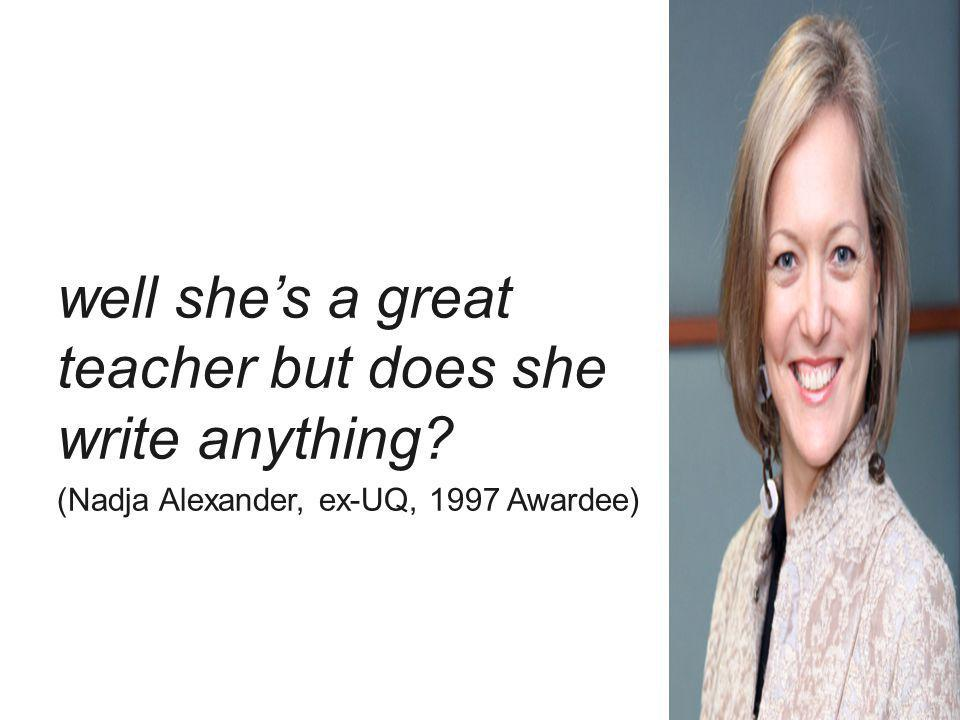 well shes a great teacher but does she write anything? (Nadja Alexander, ex-UQ, 1997 Awardee)