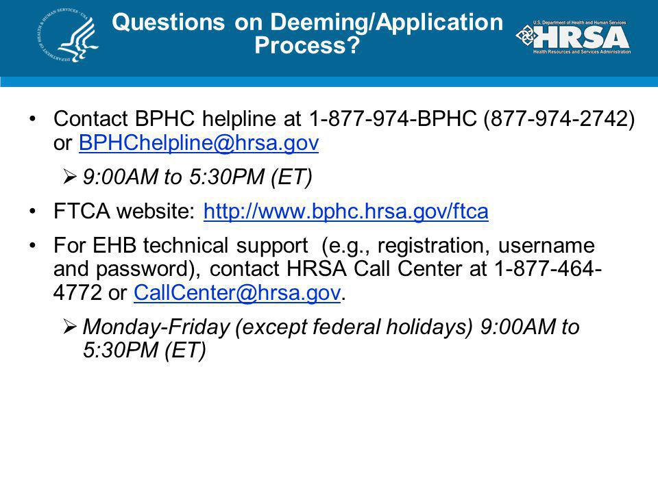 Questions on Deeming/Application Process? Contact BPHC helpline at 1-877-974-BPHC (877-974-2742) or BPHChelpline@hrsa.govBPHChelpline@hrsa.gov 9:00AM