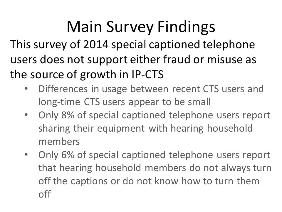 This survey of 2014 special captioned telephone users does not support either fraud or misuse as the source of growth in IP-CTS Differences in usage between recent CTS users and long-time CTS users appear to be small Only 8% of special captioned telephone users report sharing their equipment with hearing household members Only 6% of special captioned telephone users report that hearing household members do not always turn off the captions or do not know how to turn them off Main Survey Findings