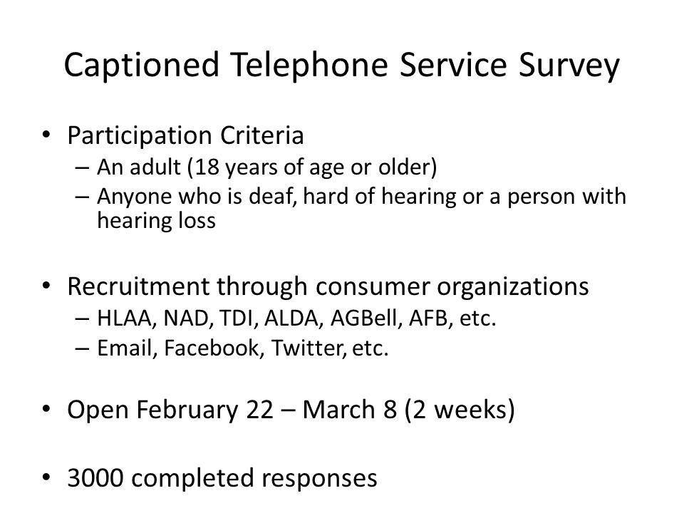 Captioned Telephone Service Survey Participation Criteria – An adult (18 years of age or older) – Anyone who is deaf, hard of hearing or a person with hearing loss Recruitment through consumer organizations – HLAA, NAD, TDI, ALDA, AGBell, AFB, etc.