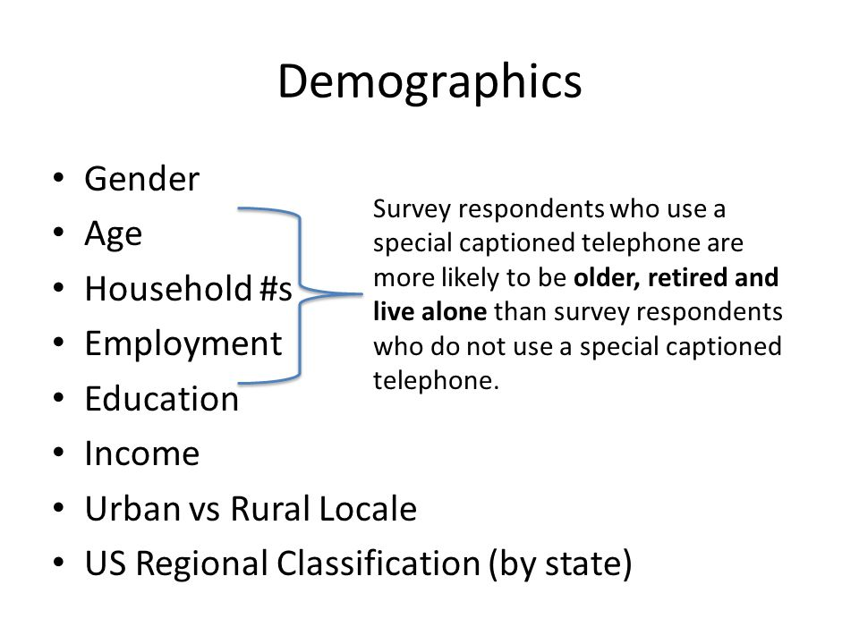 Demographics Gender Age Household #s Employment Education Income Urban vs Rural Locale US Regional Classification (by state) Survey respondents who use a special captioned telephone are more likely to be older, retired and live alone than survey respondents who do not use a special captioned telephone.