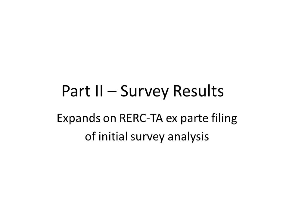 Part II – Survey Results Expands on RERC-TA ex parte filing of initial survey analysis