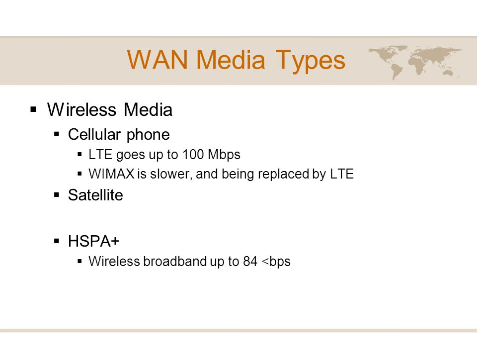 WAN Media Types Wireless Media Cellular phone LTE goes up to 100 Mbps WIMAX is slower, and being replaced by LTE Satellite HSPA+ Wireless broadband up
