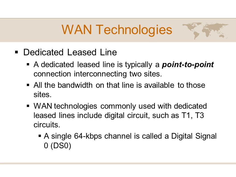WAN Technologies Dedicated Leased Line A dedicated leased line is typically a point-to-point connection interconnecting two sites. All the bandwidth o