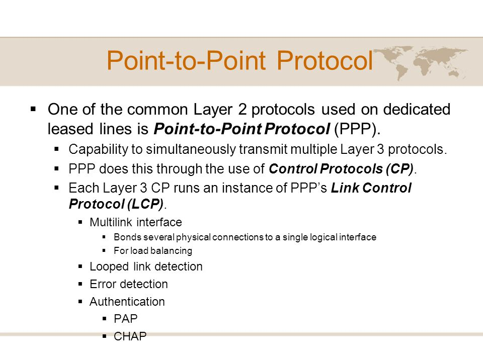 Point-to-Point Protocol One of the common Layer 2 protocols used on dedicated leased lines is Point-to-Point Protocol (PPP). Capability to simultaneou