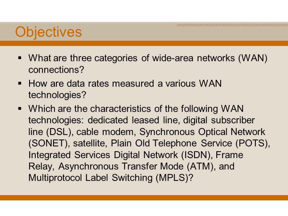 Objectives What are three categories of wide-area networks (WAN) connections? How are data rates measured a various WAN technologies? Which are the ch