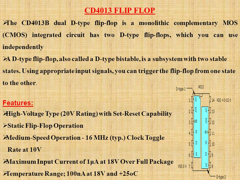CD4013 FLIP FLOP The CD4013B dual D-type flip-flop is a monolithic complementary MOS (CMOS) integrated circuit has two D-type flip-flops, which you ca