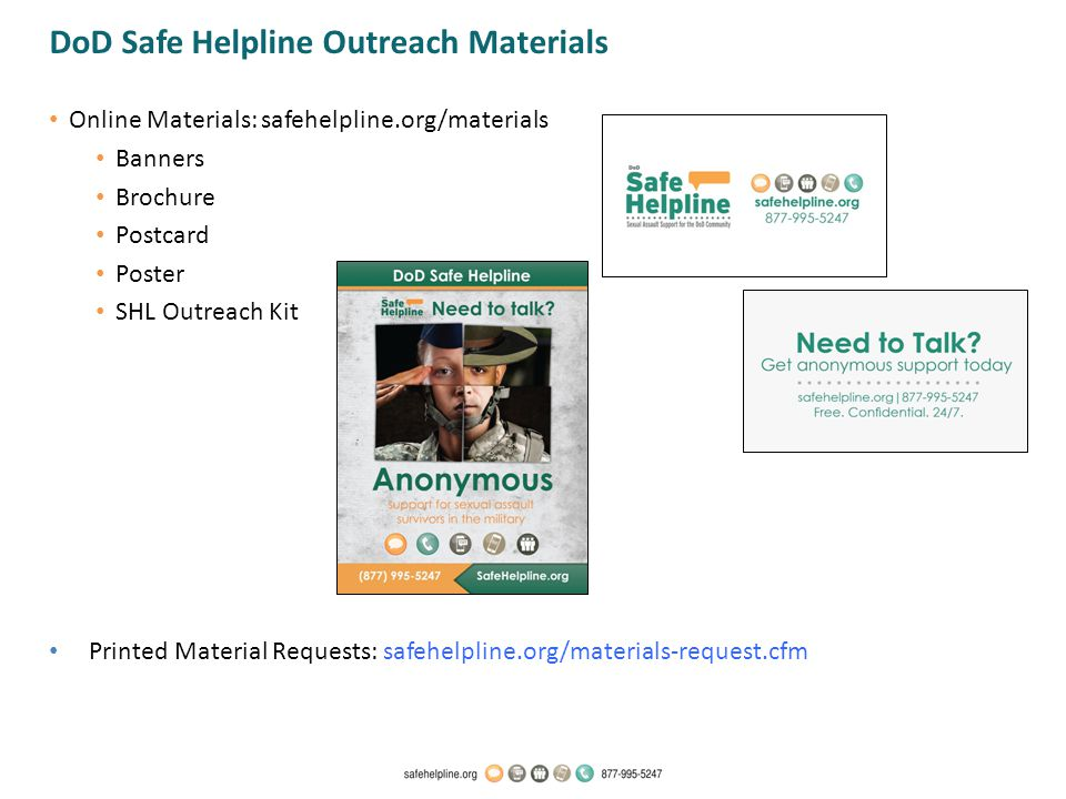 Online Materials: safehelpline.org/materials Banners Brochure Postcard Poster SHL Outreach Kit Printed Material Requests: safehelpline.org/materials-request.cfm DoD Safe Helpline Outreach Materials