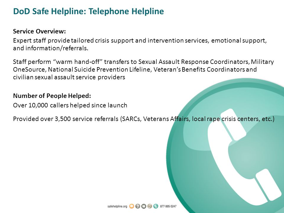 DoD Safe Helpline: Telephone Helpline Service Overview: Expert staff provide tailored crisis support and intervention services, emotional support, and information/referrals.
