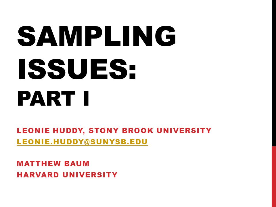 SAMPLING ISSUES: PART I LEONIE HUDDY, STONY BROOK UNIVERSITY LEONIE.HUDDY@SUNYSB.EDU MATTHEW BAUM HARVARD UNIVERSITY