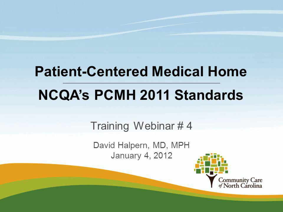 Training Webinar # 4 David Halpern, MD, MPH January 4, 2012 Patient-Centered Medical Home NCQAs PCMH 2011 Standards