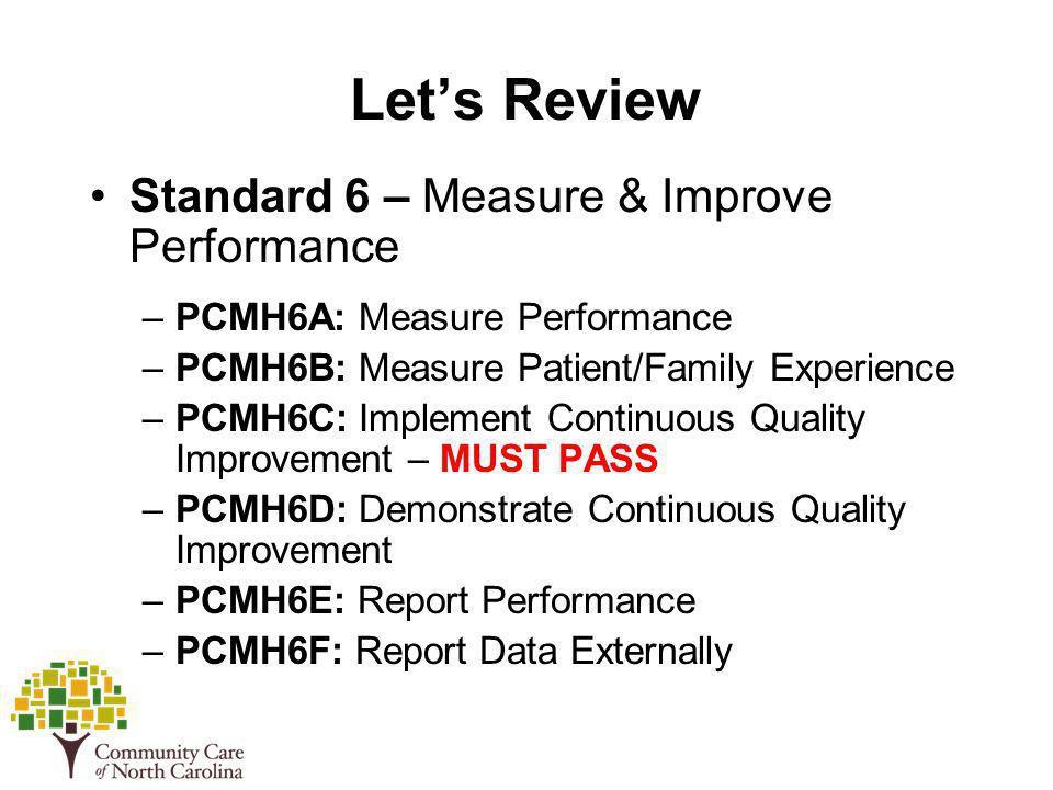 Lets Review Standard 6 – Measure & Improve Performance –PCMH6A: Measure Performance –PCMH6B: Measure Patient/Family Experience –PCMH6C: Implement Cont