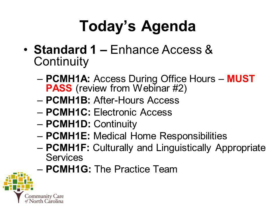 Todays Agenda Standard 1 – Enhance Access & Continuity –PCMH1A: Access During Office Hours – MUST PASS (review from Webinar #2) –PCMH1B: After-Hours A