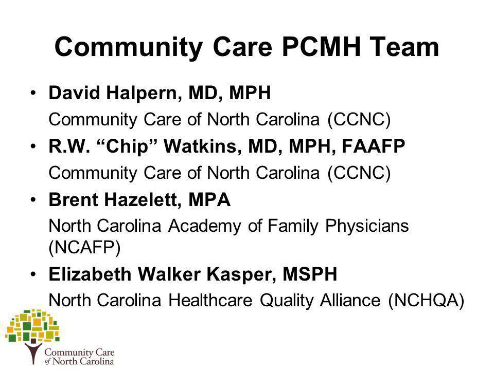 Community Care PCMH Team David Halpern, MD, MPH Community Care of North Carolina (CCNC) R.W. Chip Watkins, MD, MPH, FAAFP Community Care of North Caro