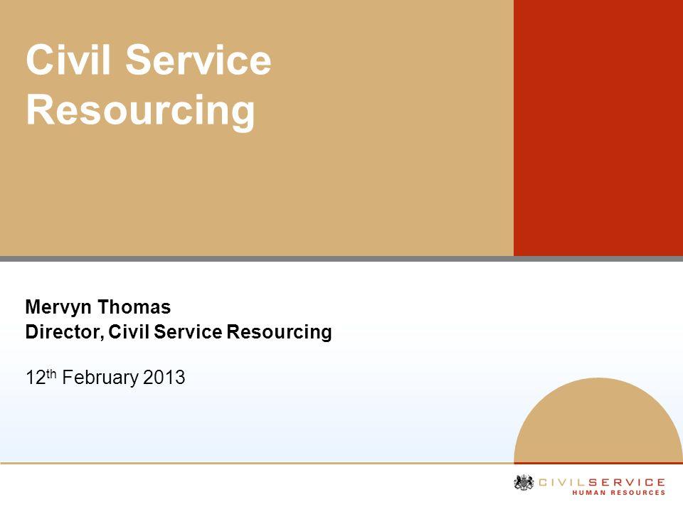 Civil Service Resourcing Mervyn Thomas Director, Civil Service Resourcing 12 th February 2013