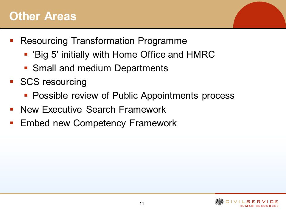11 Other Areas Resourcing Transformation Programme Big 5 initially with Home Office and HMRC Small and medium Departments SCS resourcing Possible revi