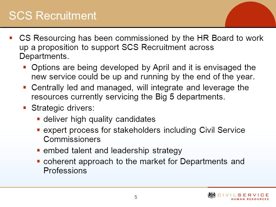 5 SCS Recruitment CS Resourcing has been commissioned by the HR Board to work up a proposition to support SCS Recruitment across Departments. Options