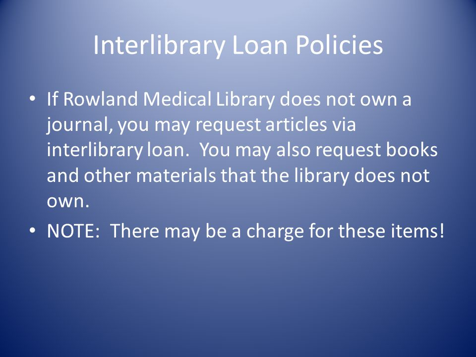 Interlibrary Loan Policies If Rowland Medical Library does not own a journal, you may request articles via interlibrary loan.