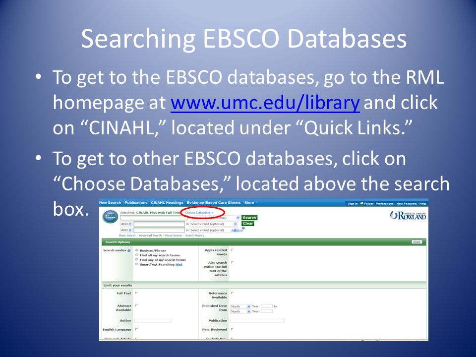 Searching EBSCO Databases To get to the EBSCO databases, go to the RML homepage at www.umc.edu/library and click on CINAHL, located under Quick Links.www.umc.edu/library To get to other EBSCO databases, click on Choose Databases, located above the search box.