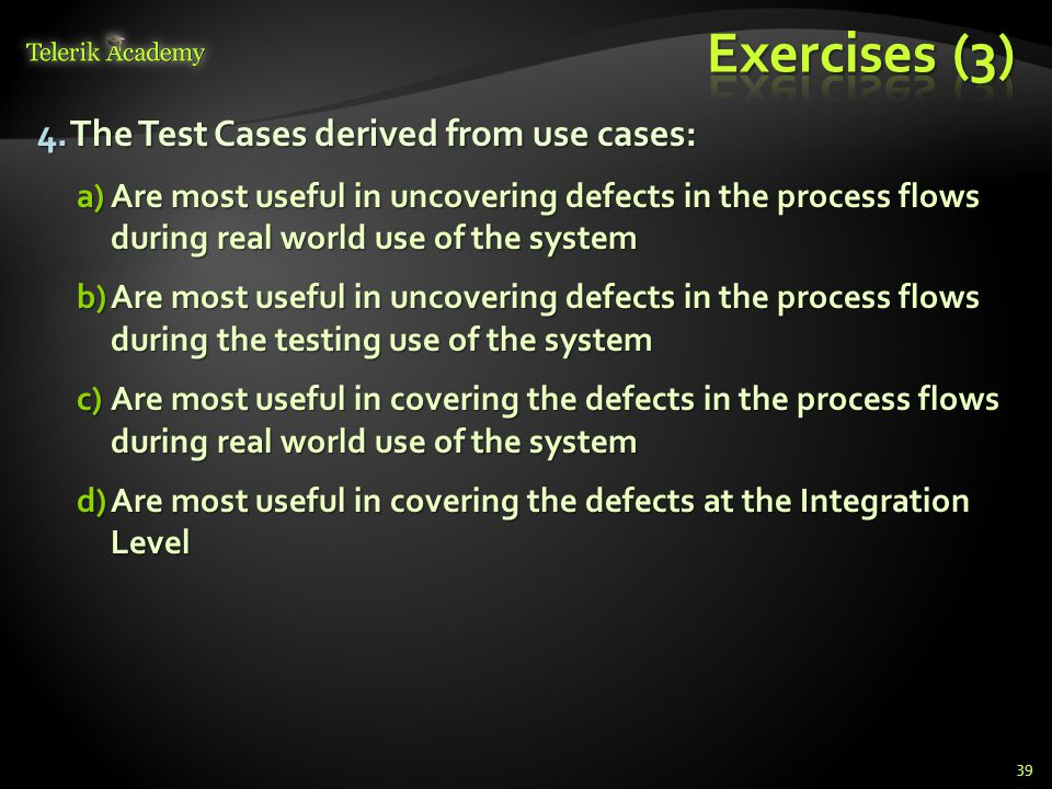 4.The Test Cases derived from use cases: a)Are most useful in uncovering defects in the process flows during real world use of the system b)Are most u