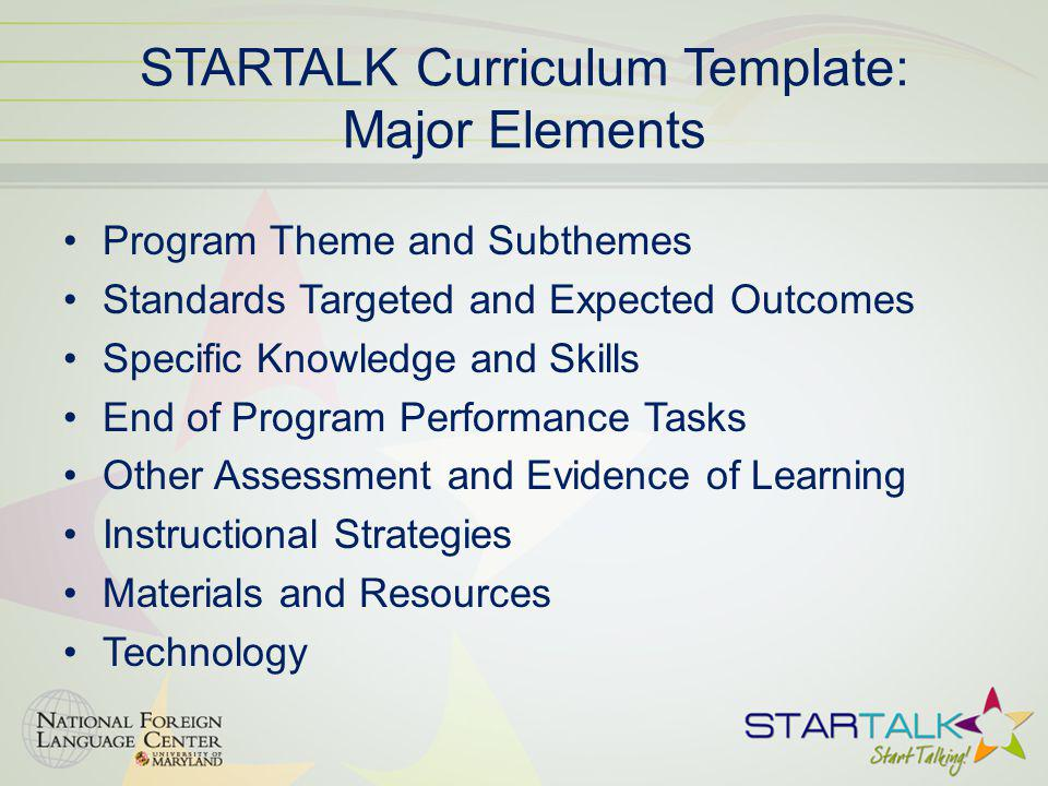 STARTALK Curriculum Template: Major Elements Program Theme and Subthemes Standards Targeted and Expected Outcomes Specific Knowledge and Skills End of Program Performance Tasks Other Assessment and Evidence of Learning Instructional Strategies Materials and Resources Technology