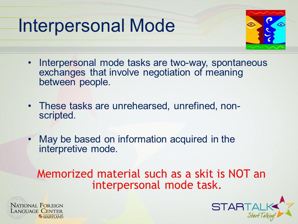 Interpersonal Mode Interpersonal mode tasks are two-way, spontaneous exchanges that involve negotiation of meaning between people.