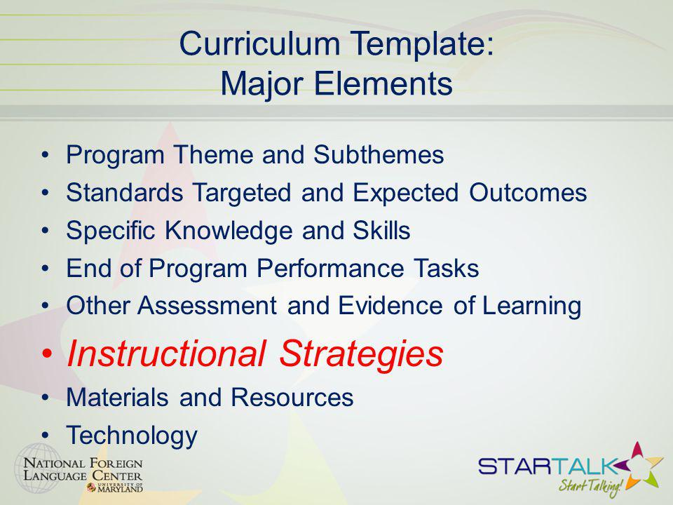 Curriculum Template: Major Elements Program Theme and Subthemes Standards Targeted and Expected Outcomes Specific Knowledge and Skills End of Program Performance Tasks Other Assessment and Evidence of Learning Instructional Strategies Materials and Resources Technology