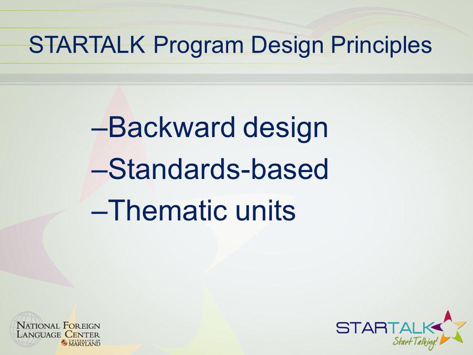 STARTALK Program Design Principles –Backward design –Standards-based –Thematic units