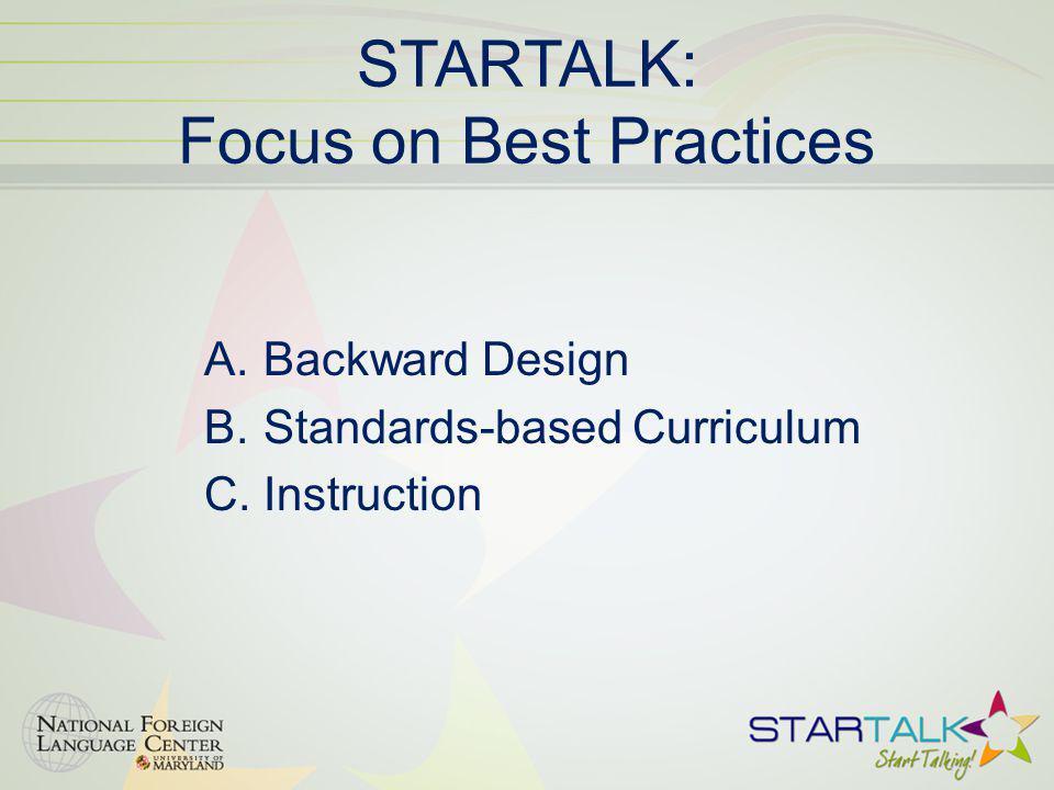 STARTALK: Focus on Best Practices A.Backward Design B.Standards-based Curriculum C.Instruction