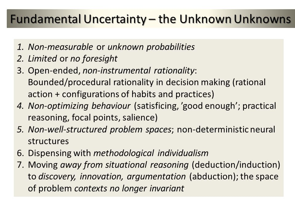Fundamental Uncertainty – the Unknown Unknowns 1.Non-measurable or unknown probabilities 2.Limited or no foresight 3.Open-ended, non-instrumental rationality: Bounded/procedural rationality in decision making (rational action + configurations of habits and practices) 4.Non-optimizing behaviour (satisficing, good enough; practical reasoning, focal points, salience) 5.Non-well-structured problem spaces; non-deterministic neural structures 6.Dispensing with methodological individualism 7.Moving away from situational reasoning (deduction/induction) to discovery, innovation, argumentation (abduction); the space of problem contexts no longer invariant