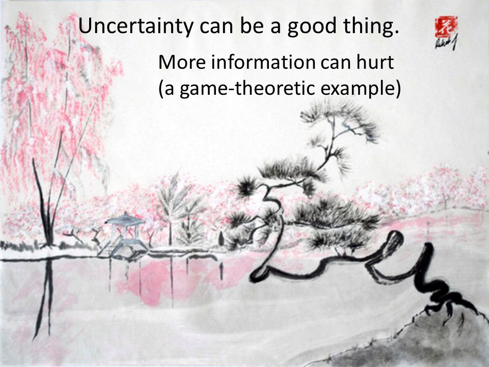 More information can hurt (a game-theoretic example) Uncertainty can be a good thing.