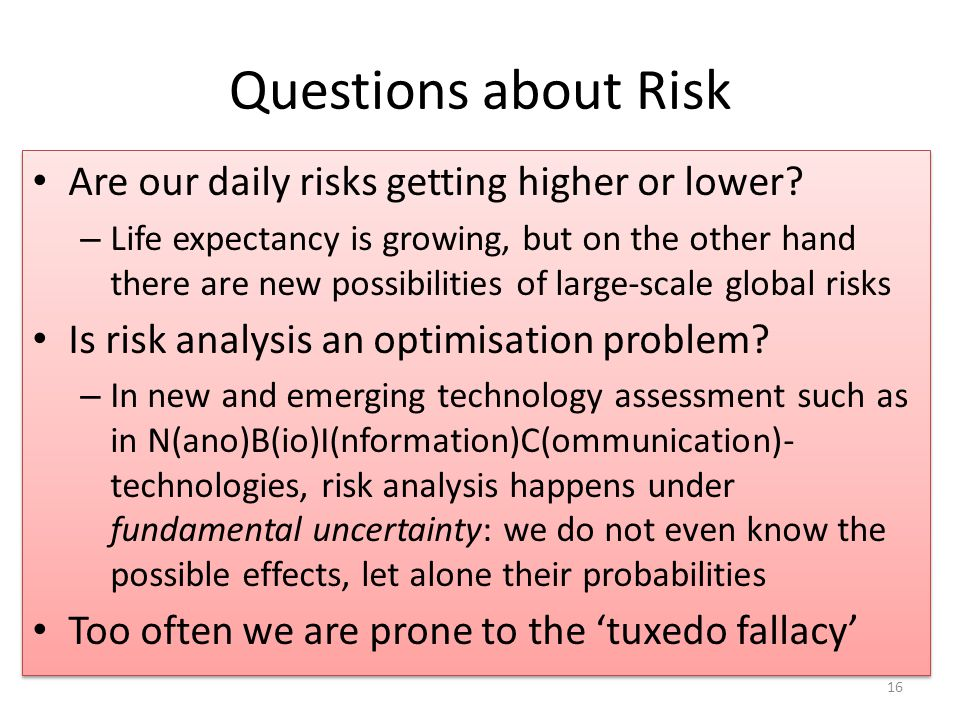 Questions about Risk Are our daily risks getting higher or lower? – Life expectancy is growing, but on the other hand there are new possibilities of l
