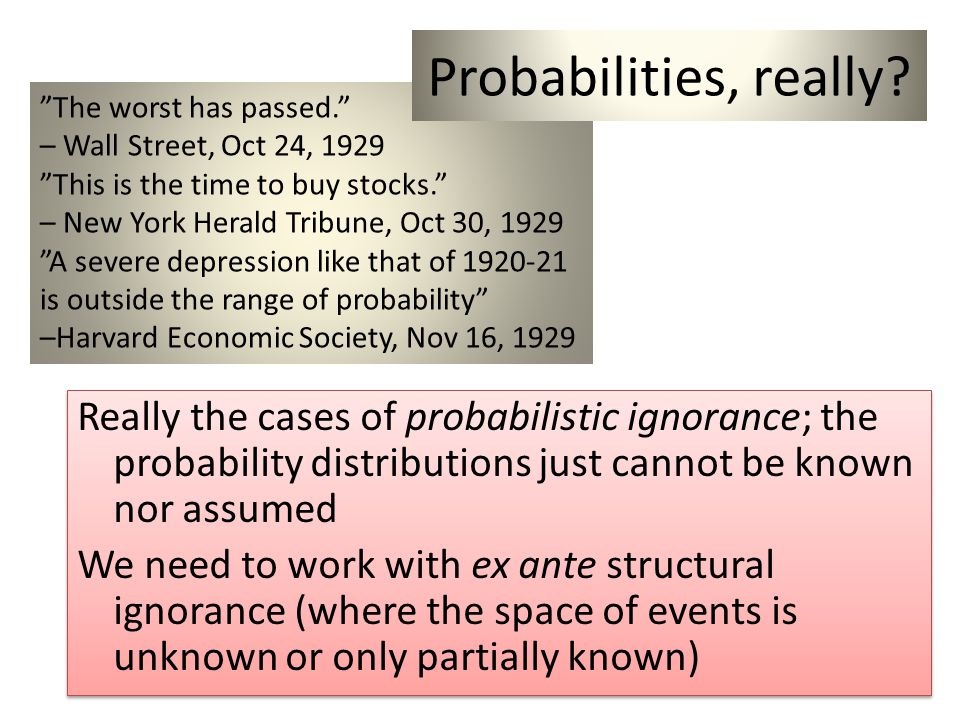 Really the cases of probabilistic ignorance; the probability distributions just cannot be known nor assumed We need to work with ex ante structural ignorance (where the space of events is unknown or only partially known) Really the cases of probabilistic ignorance; the probability distributions just cannot be known nor assumed We need to work with ex ante structural ignorance (where the space of events is unknown or only partially known) The worst has passed.