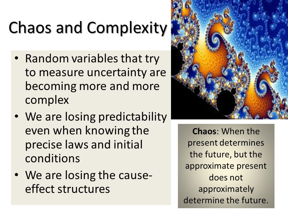 Chaos and Complexity Random variables that try to measure uncertainty are becoming more and more complex We are losing predictability even when knowing the precise laws and initial conditions We are losing the cause- effect structures Chaos: When the present determines the future, but the approximate present does not approximately determine the future.
