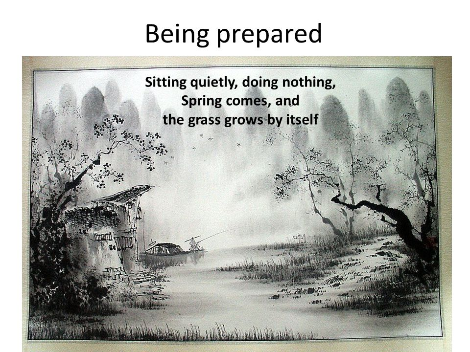 Being prepared Sitting quietly, doing nothing, Spring comes, and the grass grows by itself