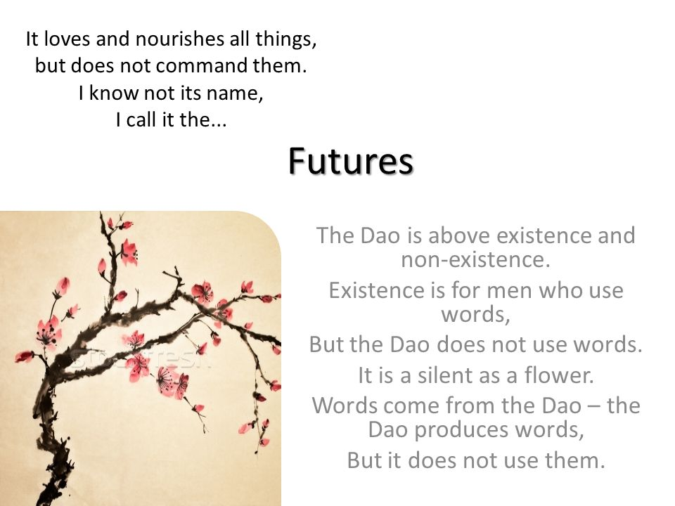 Futures The Dao is above existence and non-existence. Existence is for men who use words, But the Dao does not use words. It is a silent as a flower.