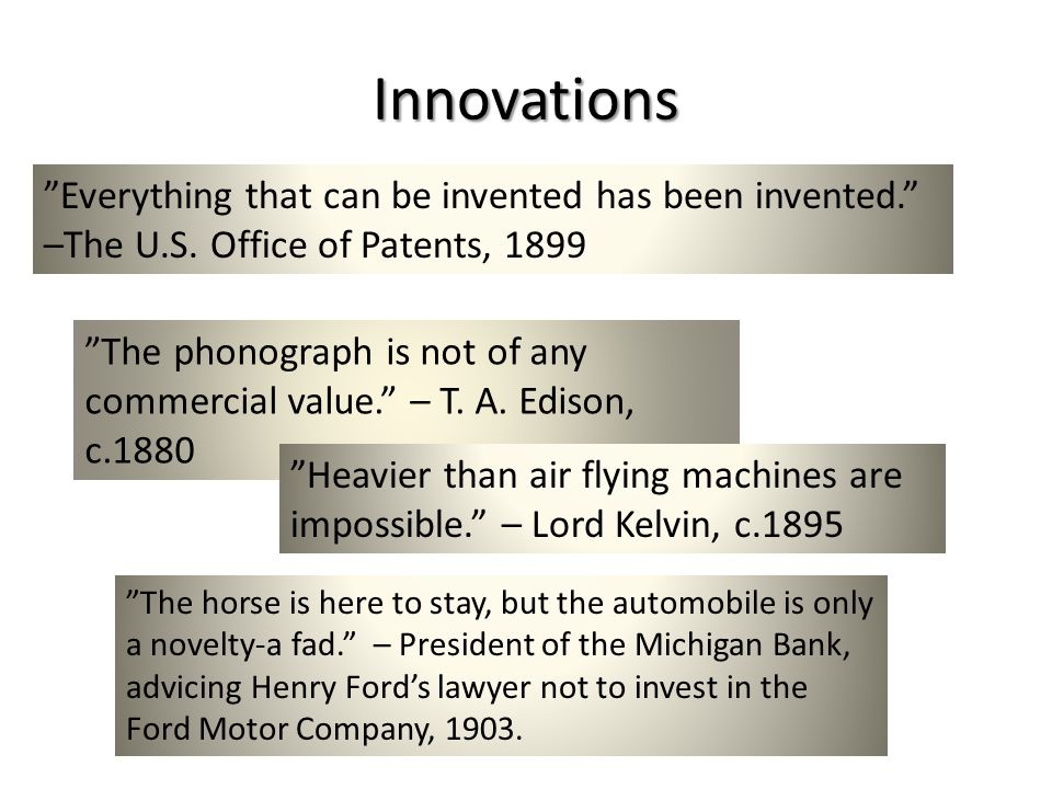 Everything that can be invented has been invented. –The U.S. Office of Patents, 1899 The phonograph is not of any commercial value. – T. A. Edison, c.