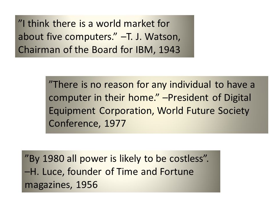 I think there is a world market for about five computers. –T. J. Watson, Chairman of the Board for IBM, 1943 There is no reason for any individual to